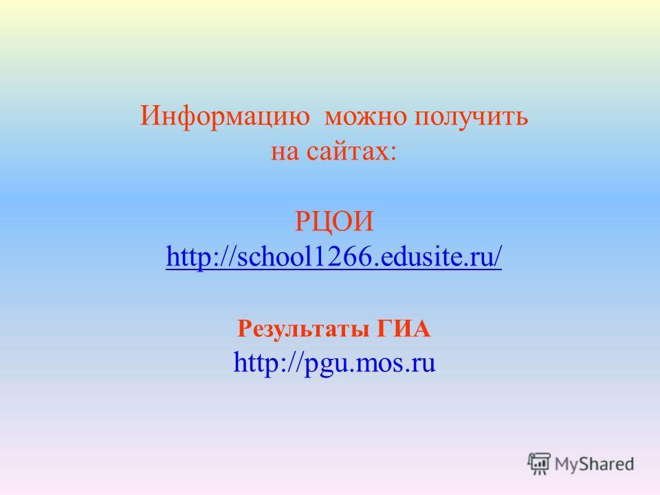 Информацию можно получить на сайтах: РЦОИ http://school1266.edusite.ru/ Результаты ГИА http://pgu.mos.ru