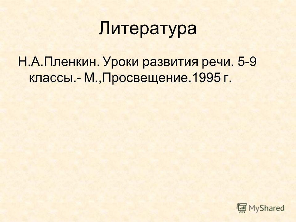 Литература Н.А.Пленкин. Уроки развития речи. 5-9 классы.- М.,Просвещение.1995 г.