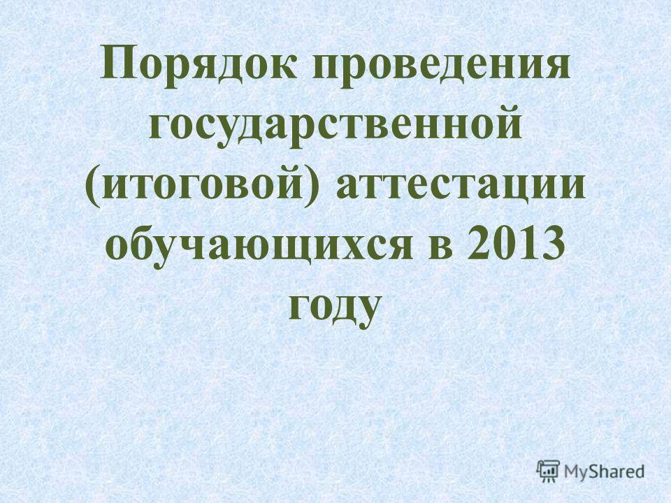 Порядок проведения государственной (итоговой) аттестации обучающихся в 2013 году