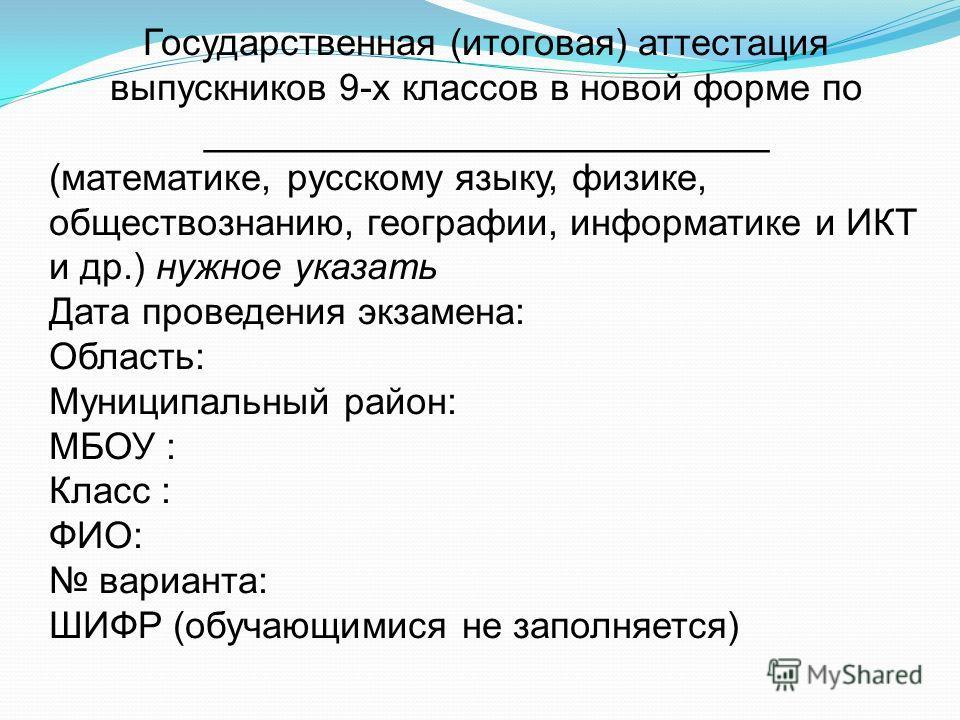 Государственная (итоговая) аттестация выпускников 9-х классов в новой форме по ___________________________ (математике, русскому языку, физике, обществознанию, географии, информатике и ИКТ и др.) нужное указать Дата проведения экзамена: Область: Муни