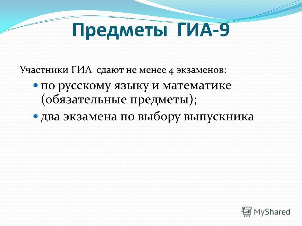 Предметы ГИА-9 Участники ГИА сдают не менее 4 экзаменов: по русскому языку и математике (обязательные предметы); два экзамена по выбору выпускника