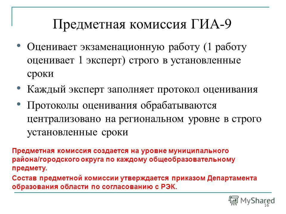 Предметная комиссия ГИА-9 16 Оценивает экзаменационную работу (1 работу оценивает 1 эксперт) строго в установленные сроки Каждый эксперт заполняет протокол оценивания Протоколы оценивания обрабатываются централизовано на региональном уровне в строго
