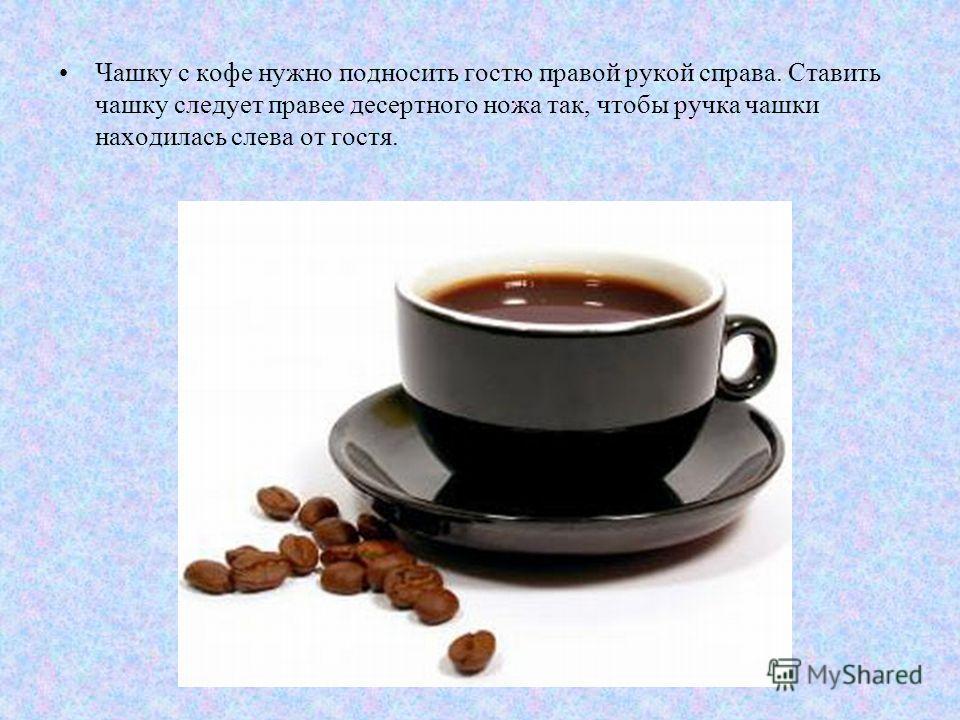 Чашку с кофе нужно подносить гостю правой рукой справа. Ставить чашку следует правее десертного ножа так, чтобы ручка чашки находилась слева от гостя.