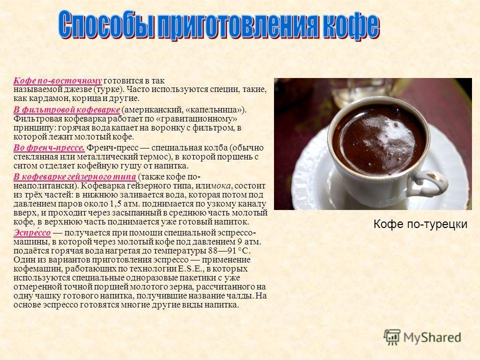 Кофе по-восточному готовится в так называемой джезве (турке). Часто используются специи, такие, как кардамон, корица и другие. В фильтровой кофеварке (американский, «капельница»). Фильтровая кофеварка работает по «гравитационному» принципу: горячая в