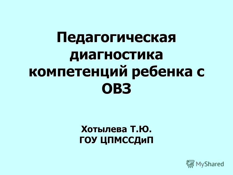 Педагогическая диагностика компетенций ребенка с ОВЗ Хотылева Т.Ю. ГОУ ЦПМССДиП