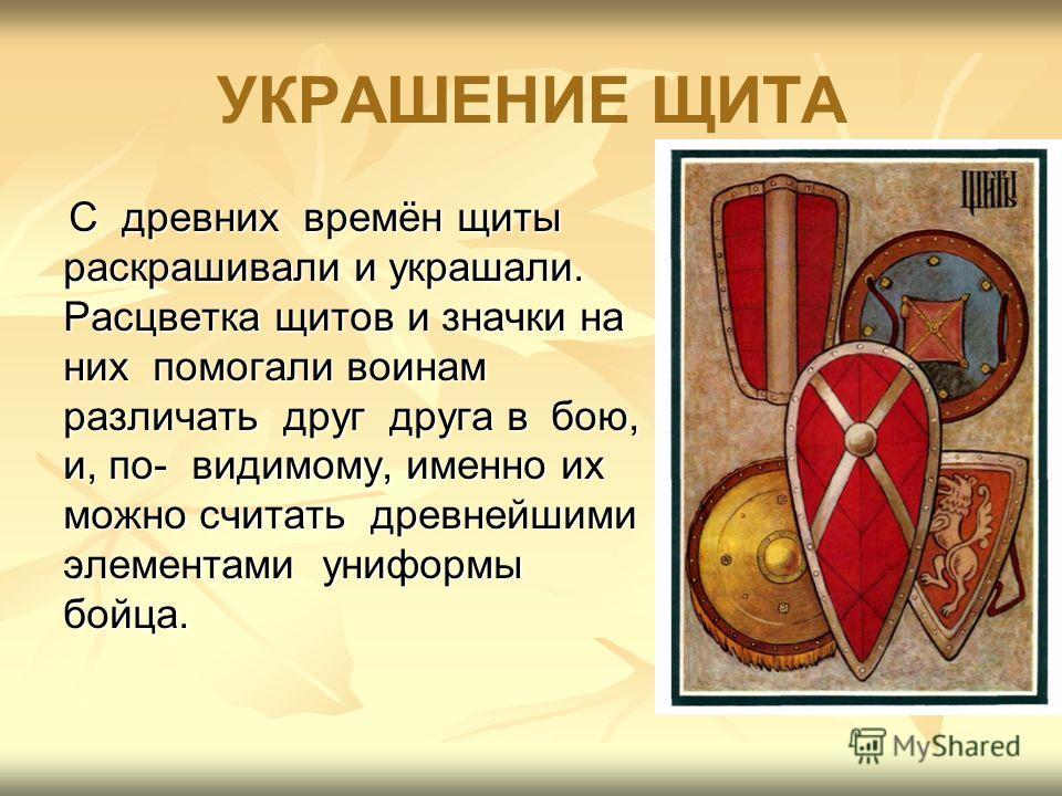 УКРАШЕНИЕ ЩИТА С древних времён щиты раскрашивали и украшали. Расцветка щитов и значки на них помогали воинам различать друг друга в бою, и, по- видимому, именно их можно считать древнейшими элементами униформы бойца. С древних времён щиты раскрашива