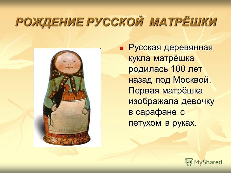 РОЖДЕНИЕ РУССКОЙ МАТРЁШКИ Русская деревянная кукла матрёшка родилась 100 лет назад под Москвой. Первая матрёшка изображала девочку в сарафане с петухом в руках. Русская деревянная кукла матрёшка родилась 100 лет назад под Москвой. Первая матрёшка изо