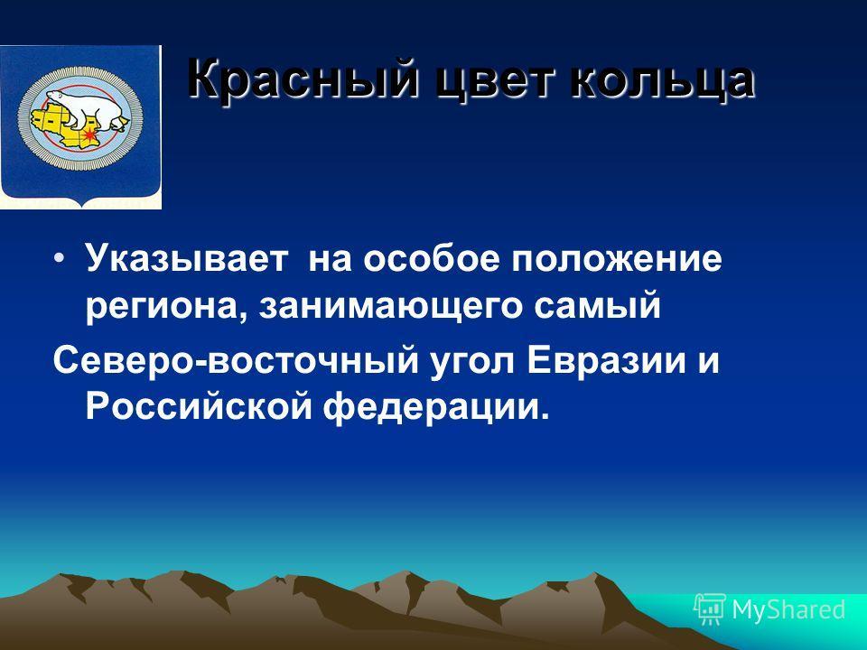 Красный цвет кольца Красный цвет кольца Указывает на особое положение региона, занимающего самый Северо-восточный угол Евразии и Российской федерации.