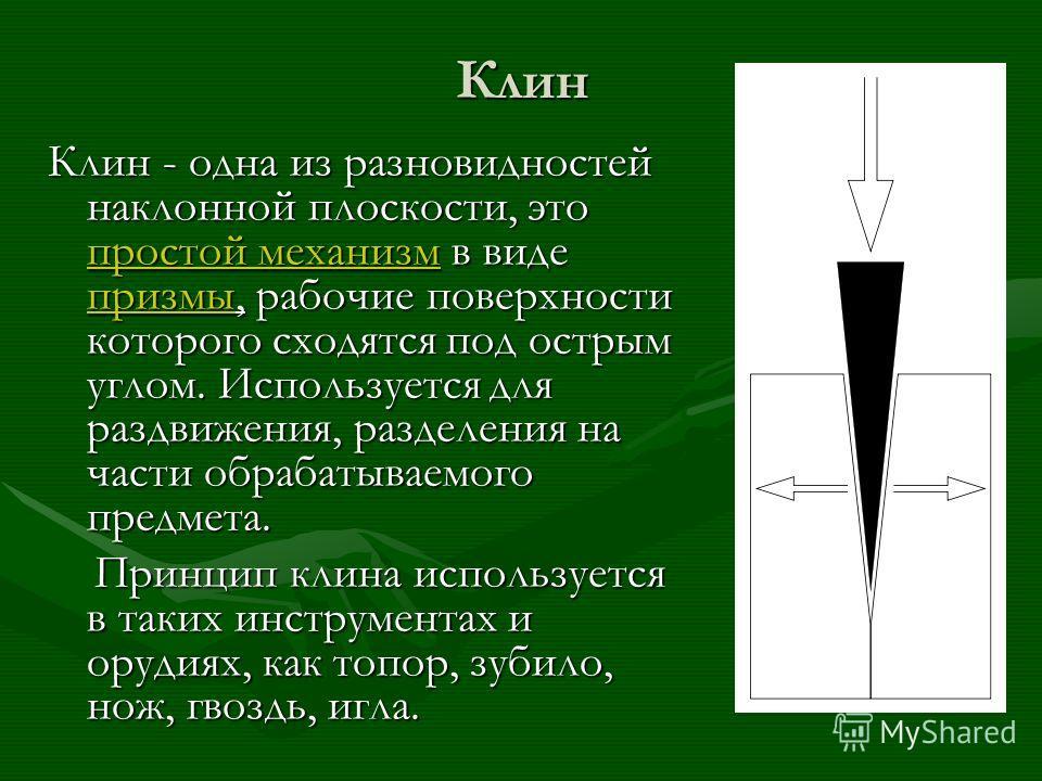 Клин Клин - одна из разновидностей наклонной плоскости, это простой механизм в виде призмы, рабочие поверхности которого сходятся под острым углом. Используется для раздвижения, разделения на части обрабатываемого предмета. простой механизм призмы пр