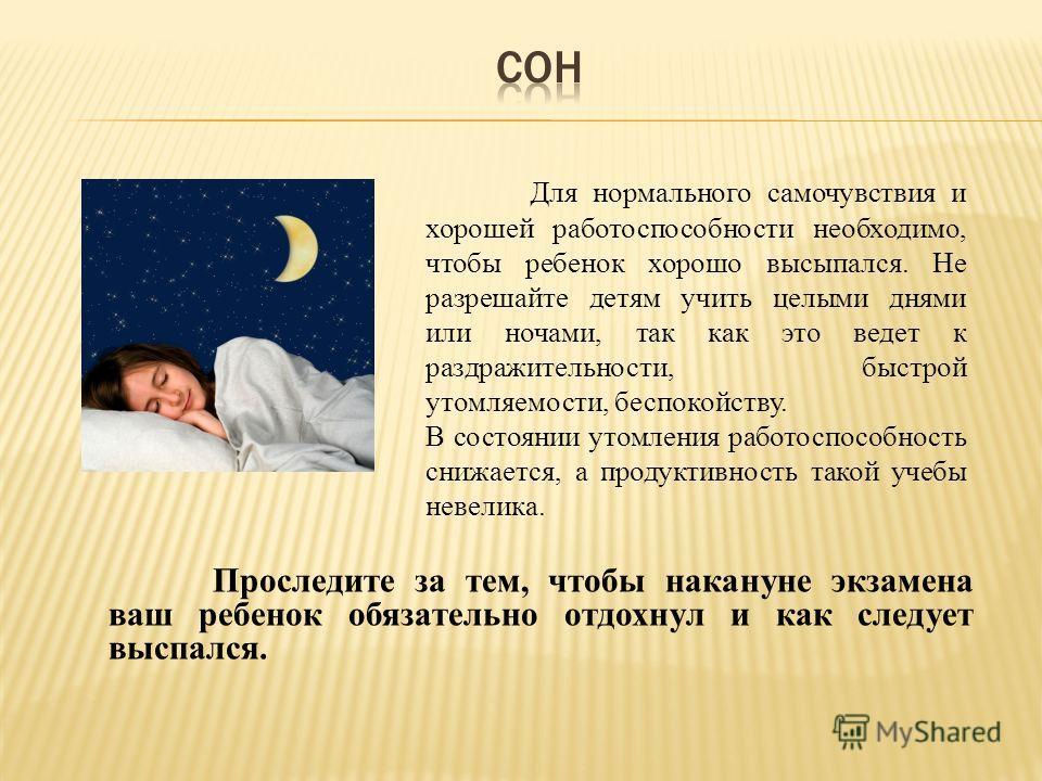 Для нормального самочувствия и хорошей работоспособности необходимо, чтобы ребенок хорошо высыпался. Не разрешайте детям учить целыми днями или ночами, так как это ведет к раздражительности, быстрой утомляемости, беспокойству. В состоянии утомления р