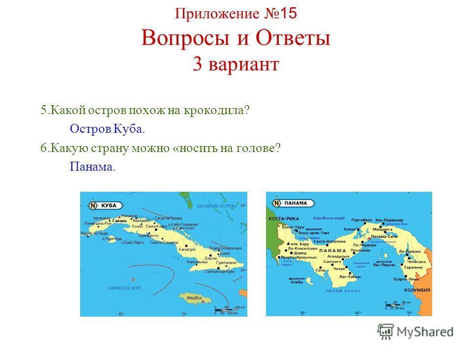 Приложение 15 Вопросы и Ответы 3 вариант 5.Какой остров похож на крокодила? Остров Куба. 6.Какую страну можно «носить на голове? Панама.