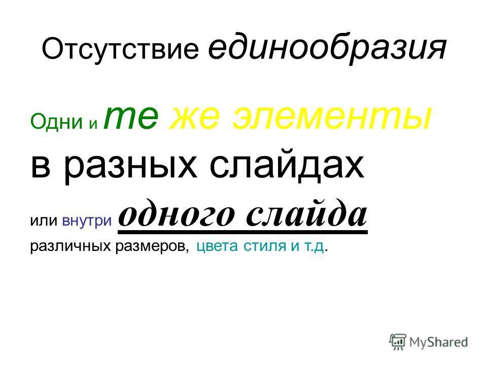 Отсутствие единообразия Одни и те же элементы в разных слайдах или внутри одного слайда различных размеров, цвета стиля и т.д.