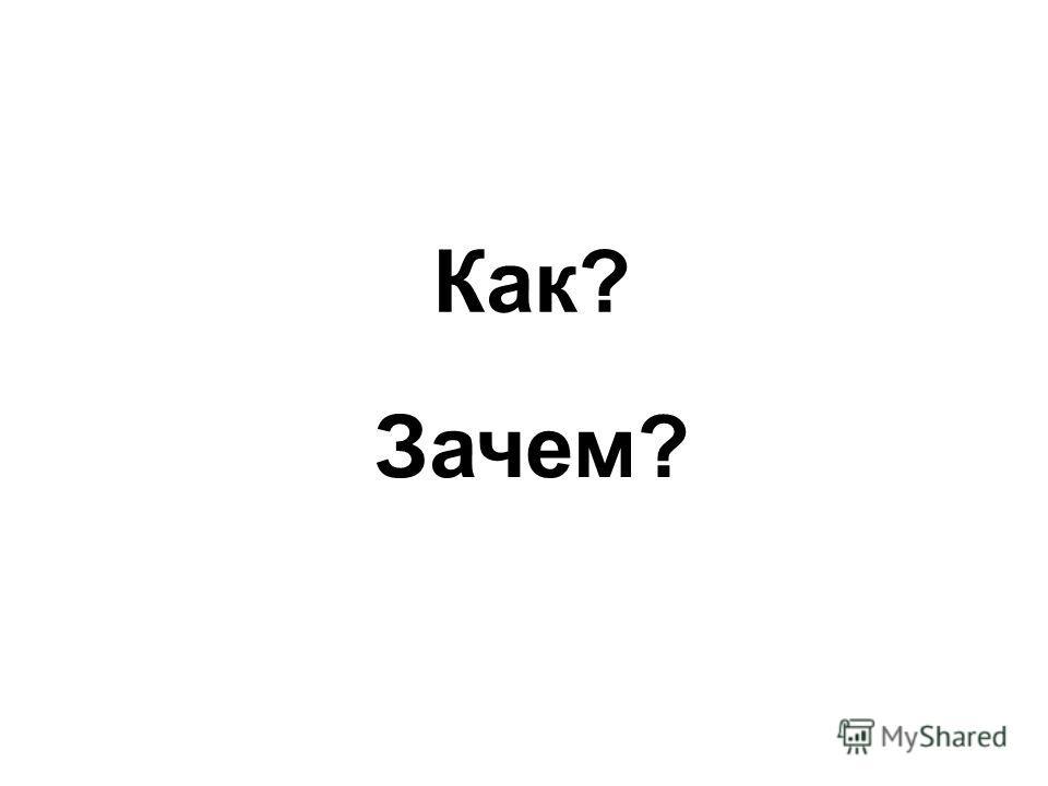 Как? Зачем?
