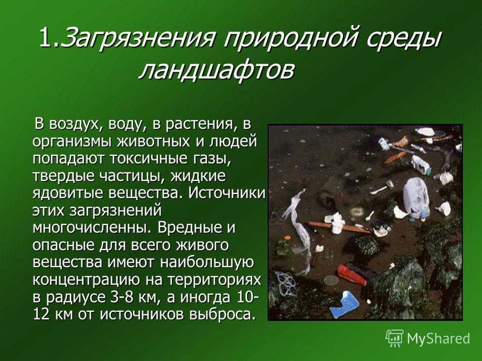 1.Загрязнения природной среды ландшафтов В воздух, воду, в растения, в организмы животных и людей попадают токсичные газы, твердые частицы, жидкие ядовитые вещества. Источники этих загрязнений многочисленны. Вредные и опасные для всего живого веществ