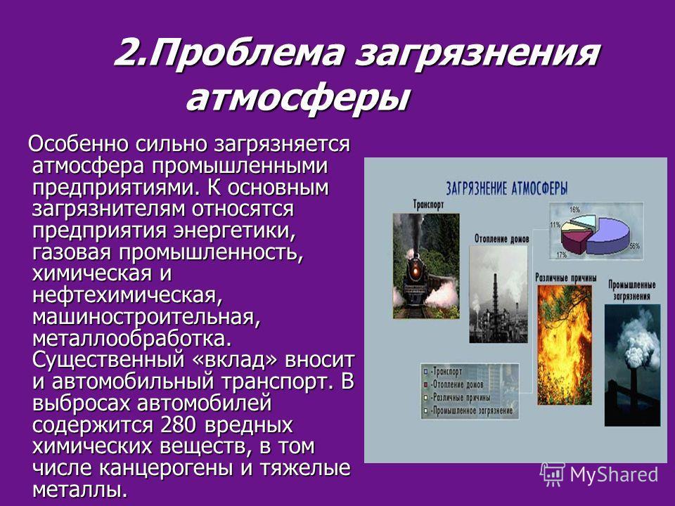 2.Проблема загрязнения атмосферы 2.Проблема загрязнения атмосферы Особенно сильно загрязняется атмосфера промышленными предприятиями. К основным загрязнителям относятся предприятия энергетики, газовая промышленность, химическая и нефтехимическая, маш