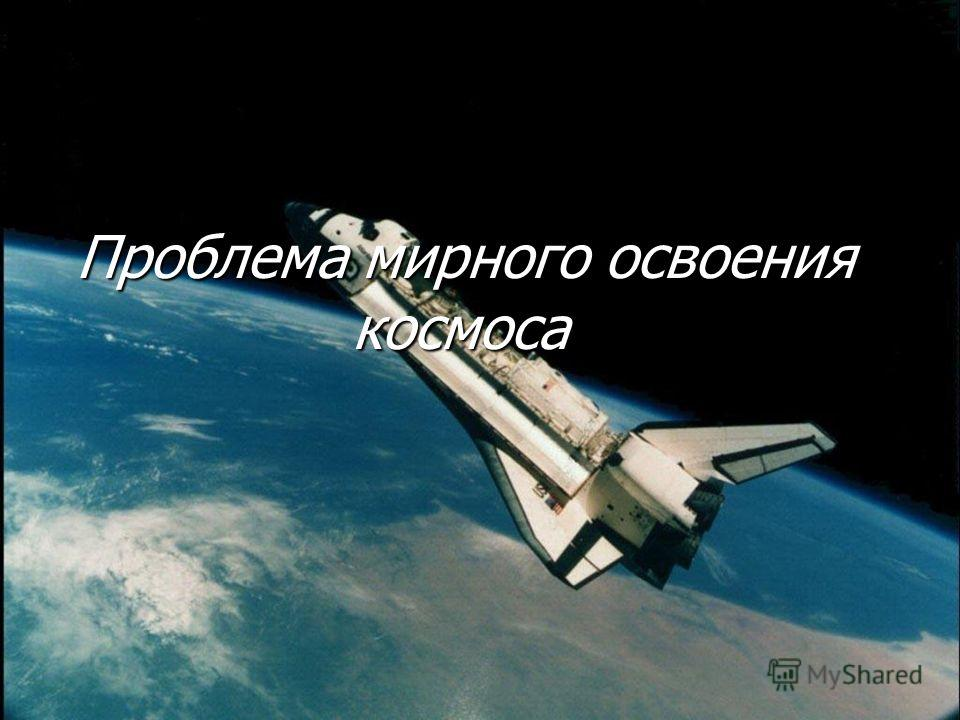 Проблема мирного освоения космоса Проблема мирного освоения космоса