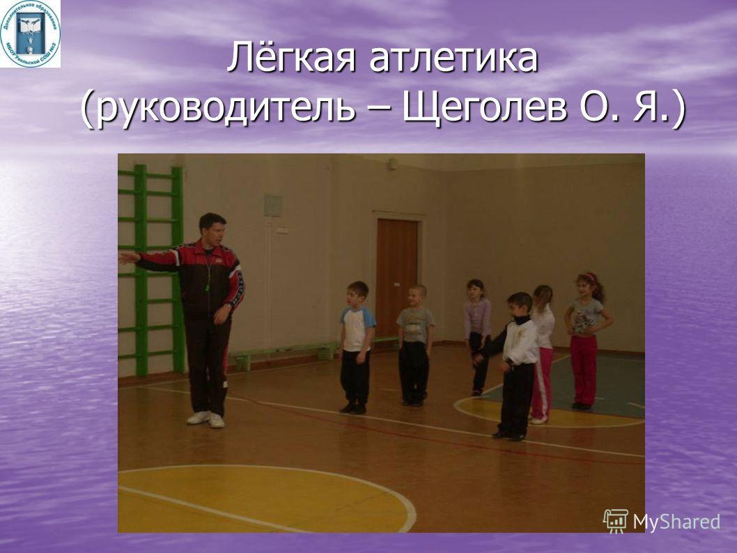 Лёгкая атлетика (руководитель – Щеголев О. Я.)