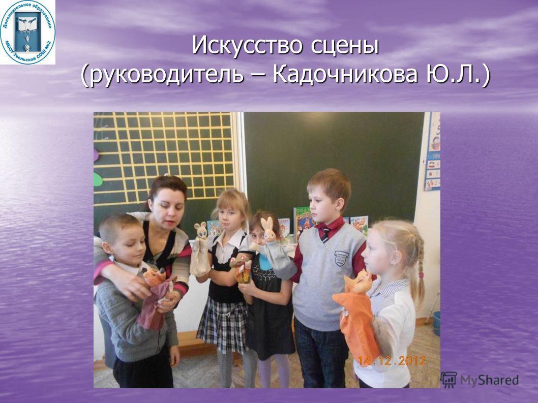 Искусство сцены (руководитель – Кадочникова Ю.Л.)