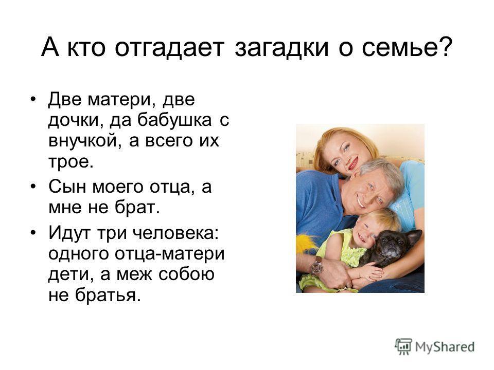 А кто отгадает загадки о семье? Две матери, две дочки, да бабушка с внучкой, а всего их трое. Сын моего отца, а мне не брат. Идут три человека: одного отца-матери дети, а меж собою не братья.