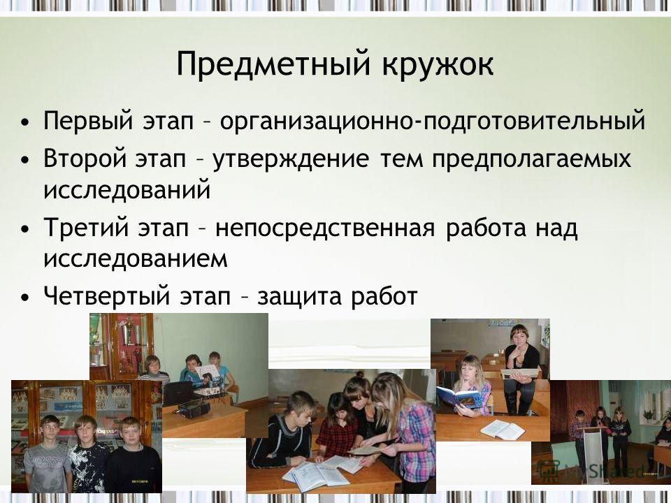 Предметный кружок Первый этап – организационно-подготовительный Второй этап – утверждение тем предполагаемых исследований Третий этап – непосредственная работа над исследованием Четвертый этап – защита работ