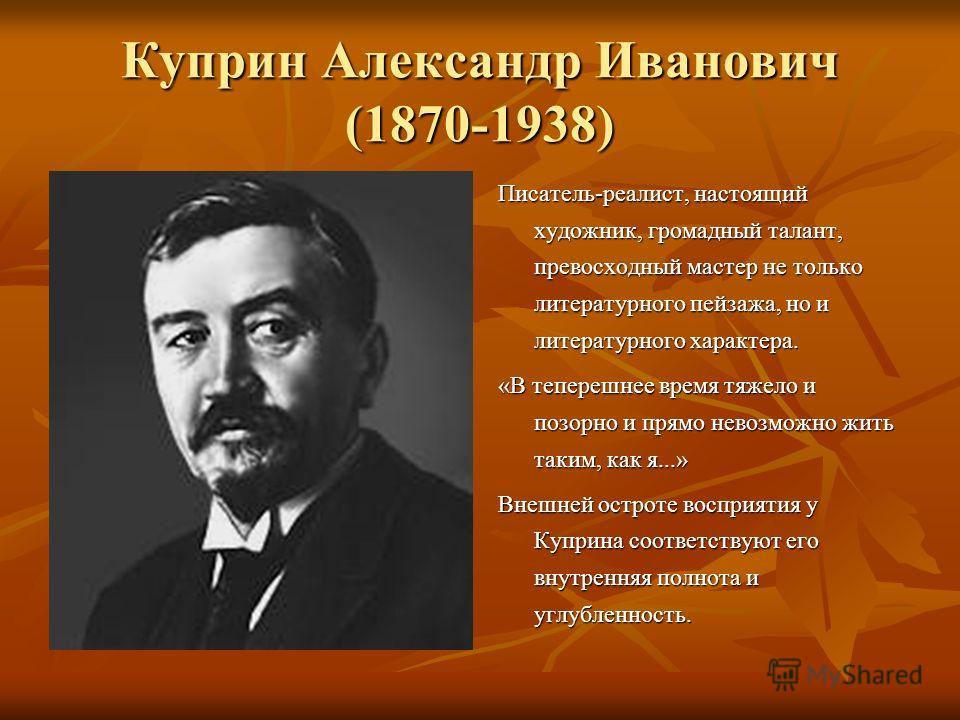 Куприн Александр Иванович (1870-1938) Писатель-реалист, настоящий художник, громадный талант, превосходный мастер не только литературного пейзажа, но и литературного характера. «В теперешнее время тяжело и позорно и прямо невозможно жить таким, как я
