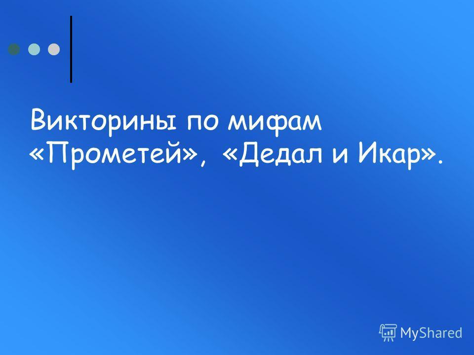 Викторины по мифам «Прометей», «Дедал и Икар».