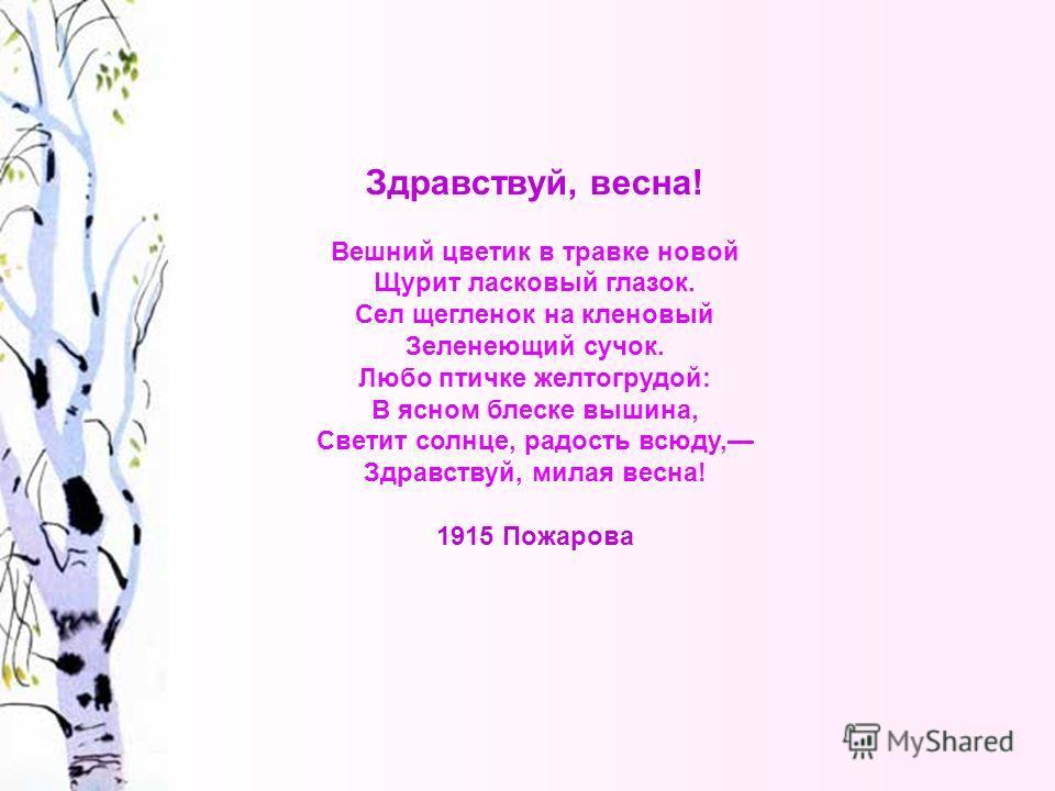 Здравствуй, весна! Вешний цветик в травке новой Щурит ласковый глазок. Сел щегленок на кленовый Зеленеющий сучок. Любо птичке желтогрудой: В ясном блеске вышина, Светит солнце, радость всюду, Здравствуй, милая весна! 1915 Пожарова