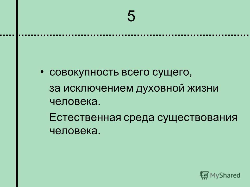 5 совокупность всего сущего, за исключением духовной жизни человека. Естественная среда существования человека.