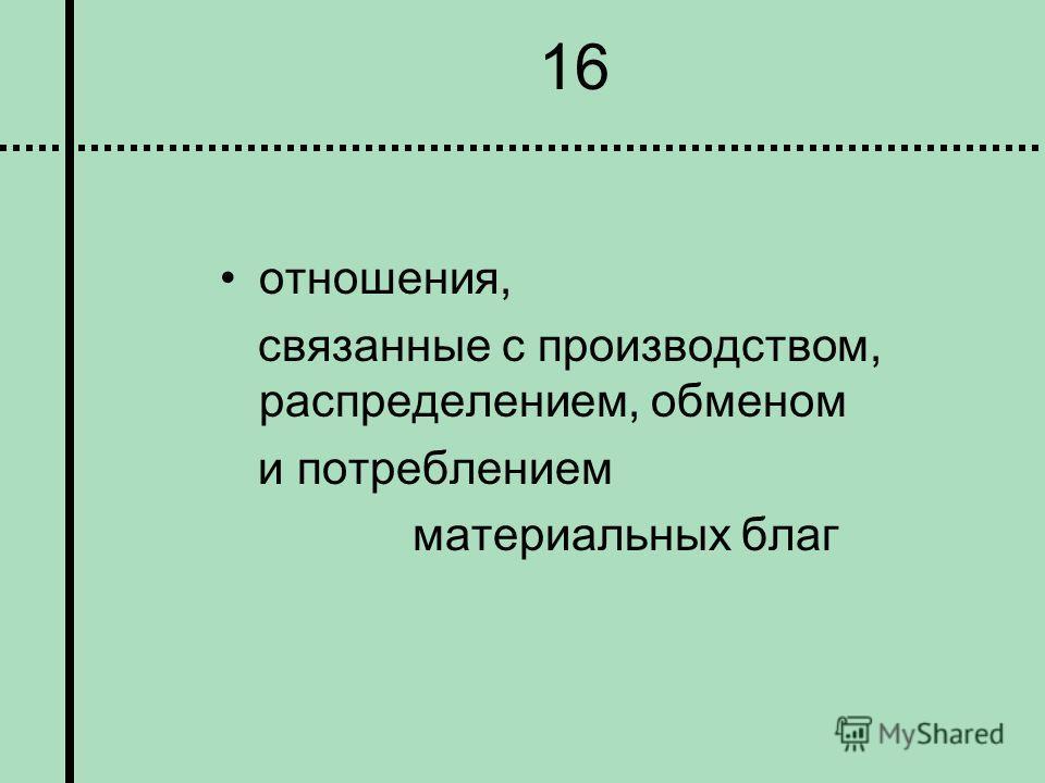 16 отношения, связанные с производством, распределением, обменом и потреблением материальных благ