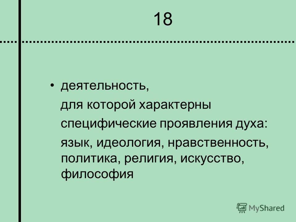 18 деятельность, для которой характерны специфические проявления духа: язык, идеология, нравственность, политика, религия, искусство, философия