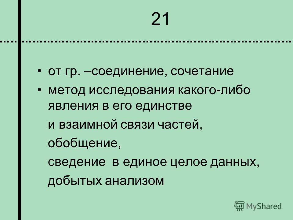 21 от гр. –соединение, сочетание метод исследования какого-либо явления в его единстве и взаимной связи частей, обобщение, сведение в единое целое данных, добытых анализом