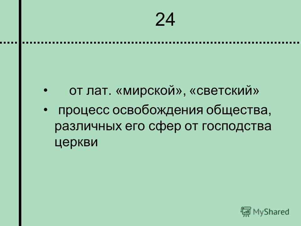 24 от лат. «мирской», «светский» процесс освобождения общества, различных его сфер от господства церкви