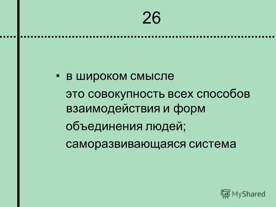 26 в широком смысле это совокупность всех способов взаимодействия и форм объединения людей; саморазвивающаяся система