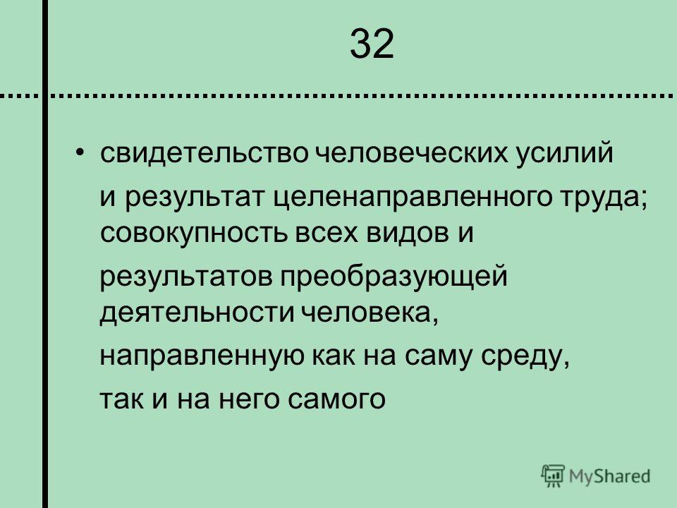 32 свидетельство человеческих усилий и результат целенаправленного труда; совокупность всех видов и результатов преобразующей деятельности человека, направленную как на саму среду, так и на него самого