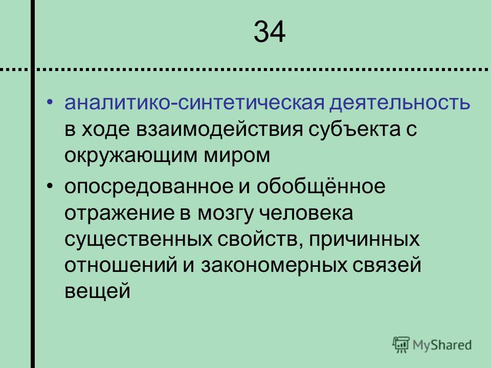 34 аналитико-синтетическая деятельность в ходе взаимодействия субъекта с окружающим миром опосредованное и обобщённое отражение в мозгу человека существенных свойств, причинных отношений и закономерных связей вещей