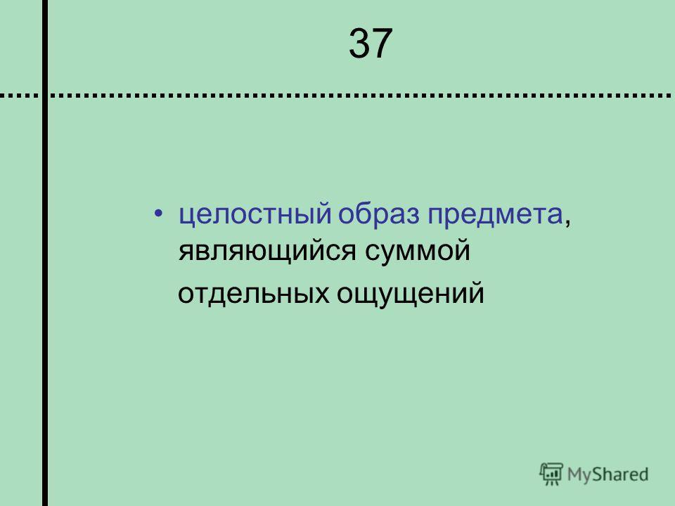 37 целостный образ предмета, являющийся суммой отдельных ощущений