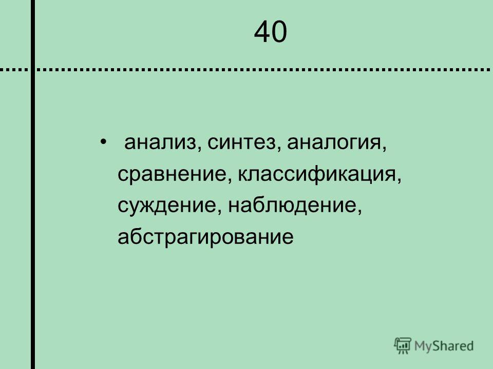 40 анализ, синтез, аналогия, сравнение, классификация, суждение, наблюдение, абстрагирование