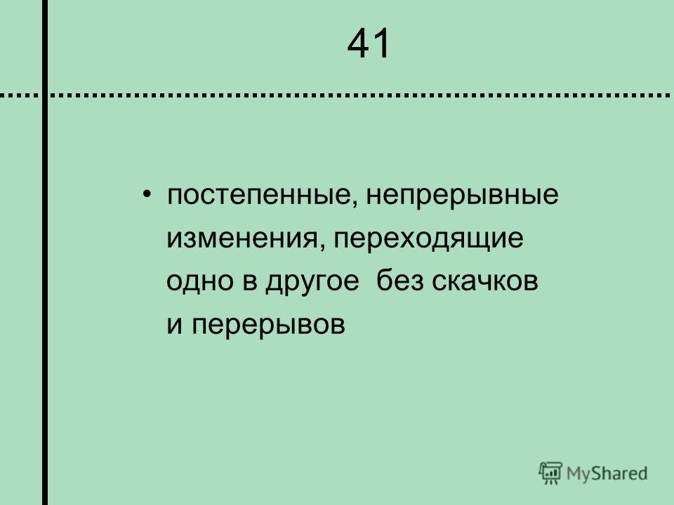 41 постепенные, непрерывные изменения, переходящие одно в другое без скачков и перерывов