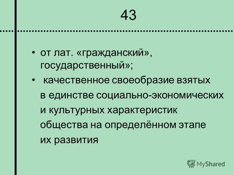 43 от лат. «гражданский», государственный»; качественное своеобразие взятых в единстве социально-экономических и культурных характеристик общества на определённом этапе их развития
