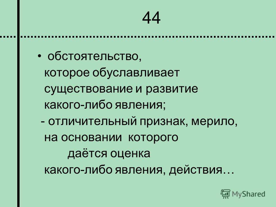 44 обстоятельство, которое обуславливает существование и развитие какого-либо явления; - отличительный признак, мерило, на основании которого даётся оценка какого-либо явления, действия…