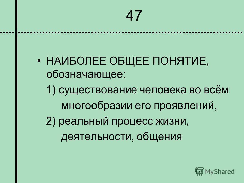47 НАИБОЛЕЕ ОБЩЕЕ ПОНЯТИЕ, обозначающее: 1) существование человека во всём многообразии его проявлений, 2) реальный процесс жизни, деятельности, общения