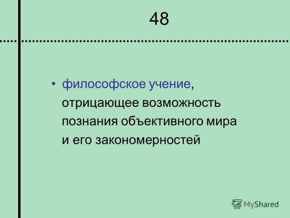 48 философское учение, отрицающее возможность познания объективного мира и его закономерностей