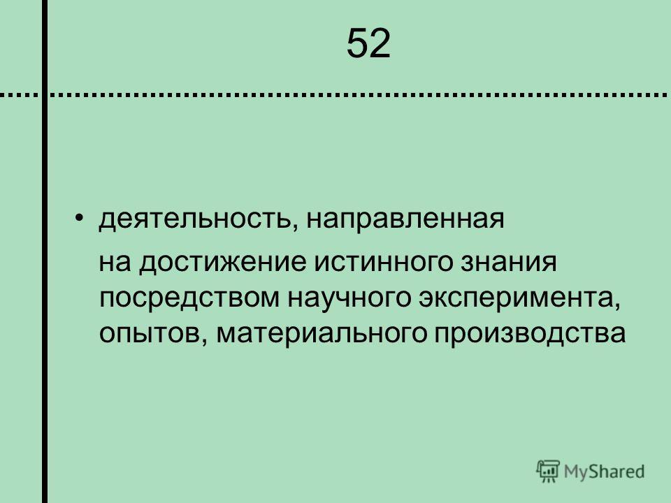 52 деятельность, направленная на достижение истинного знания посредством научного эксперимента, опытов, материального производства