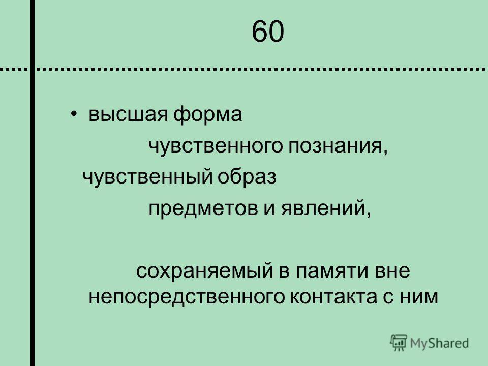 60 высшая форма чувственного познания, чувственный образ предметов и явлений, сохраняемый в памяти вне непосредственного контакта с ним