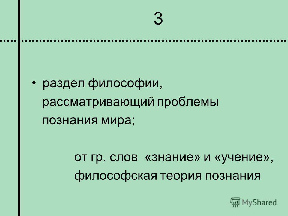 3 раздел философии, рассматривающий проблемы познания мира; от гр. слов «знание» и «учение», философская теория познания