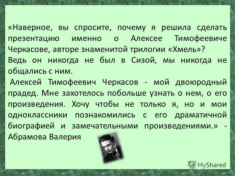 «Наверное, вы спросите, почему я решила сделать презентацию именно о Алексее Тимофеевиче Черкасове, авторе знаменитой трилогии «Хмель»? Ведь он никогда не был в Сизой, мы никогда не общались с ним. Алексей Тимофеевич Черкасов - мой двоюродный прадед.