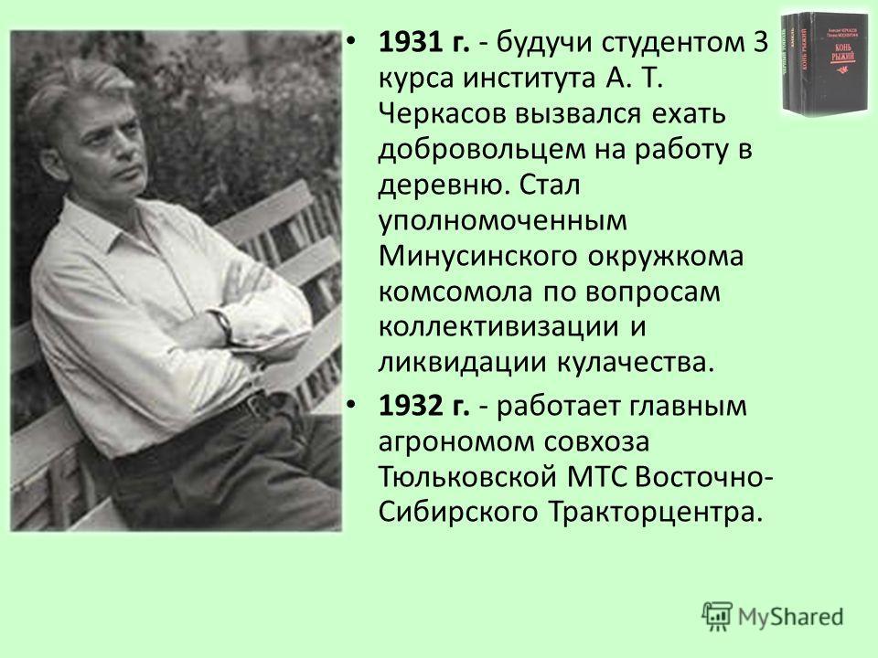 1931 г. - будучи студентом 3 курса института А. Т. Черкасов вызвался ехать добровольцем на работу в деревню. Стал уполномоченным Минусинского окружкома комсомола по вопросам коллективизации и ликвидации кулачества. 1932 г. - работает главным агрономо