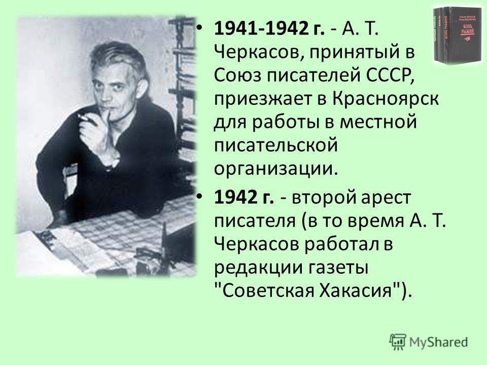 1941-1942 г. - А. Т. Черкасов, принятый в Союз писателей СССР, приезжает в Красноярск для работы в местной писательской организации. 1942 г. - второй арест писателя (в то время А. Т. Черкасов работал в редакции газеты Советская Хакасия).