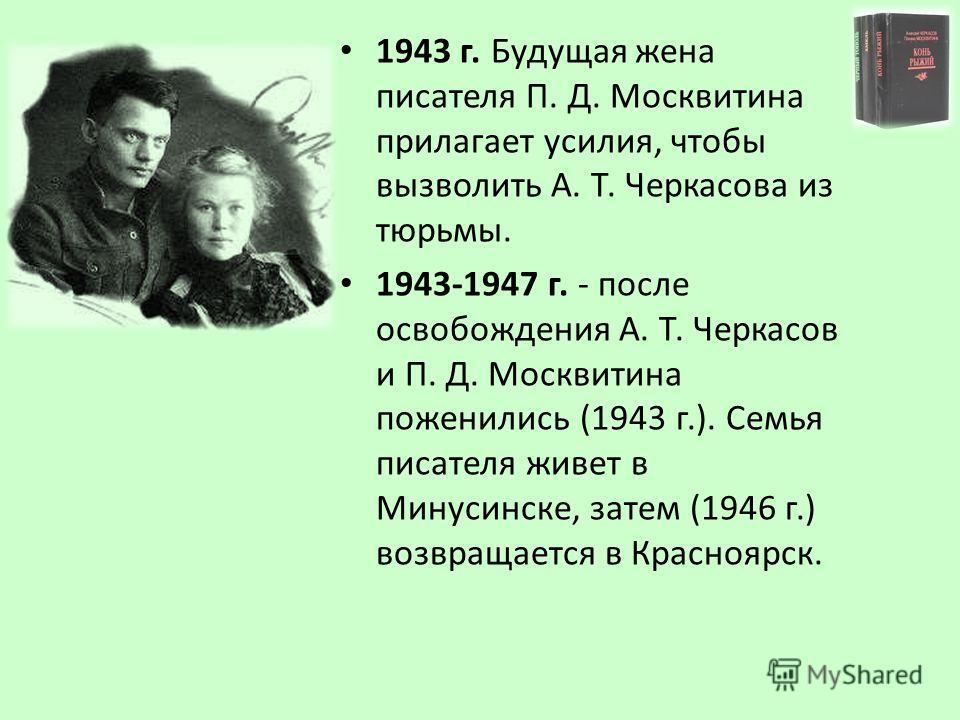 1943 г. Будущая жена писателя П. Д. Москвитина прилагает усилия, чтобы вызволить А. Т. Черкасова из тюрьмы. 1943-1947 г. - после освобождения А. Т. Черкасов и П. Д. Москвитина поженились (1943 г.). Семья писателя живет в Минусинске, затем (1946 г.) в