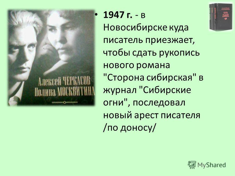 1947 г. - в Новосибирске куда писатель приезжает, чтобы сдать рукопись нового романа Сторона сибирская в журнал Сибирские огни, последовал новый арест писателя /по доносу/